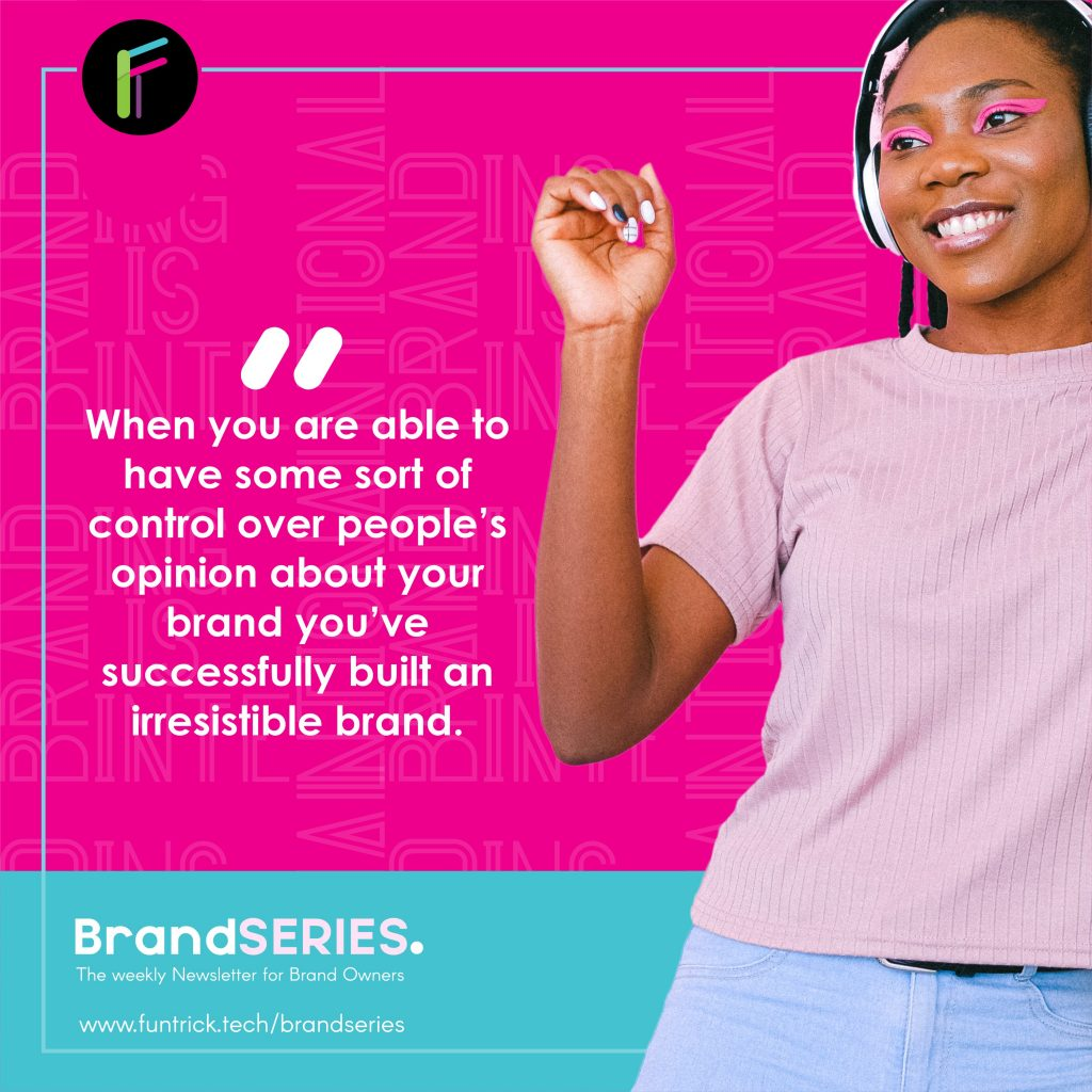 When you are able to have some sort of control over people's opinion about your business, you've successfully built an irresistible brand.