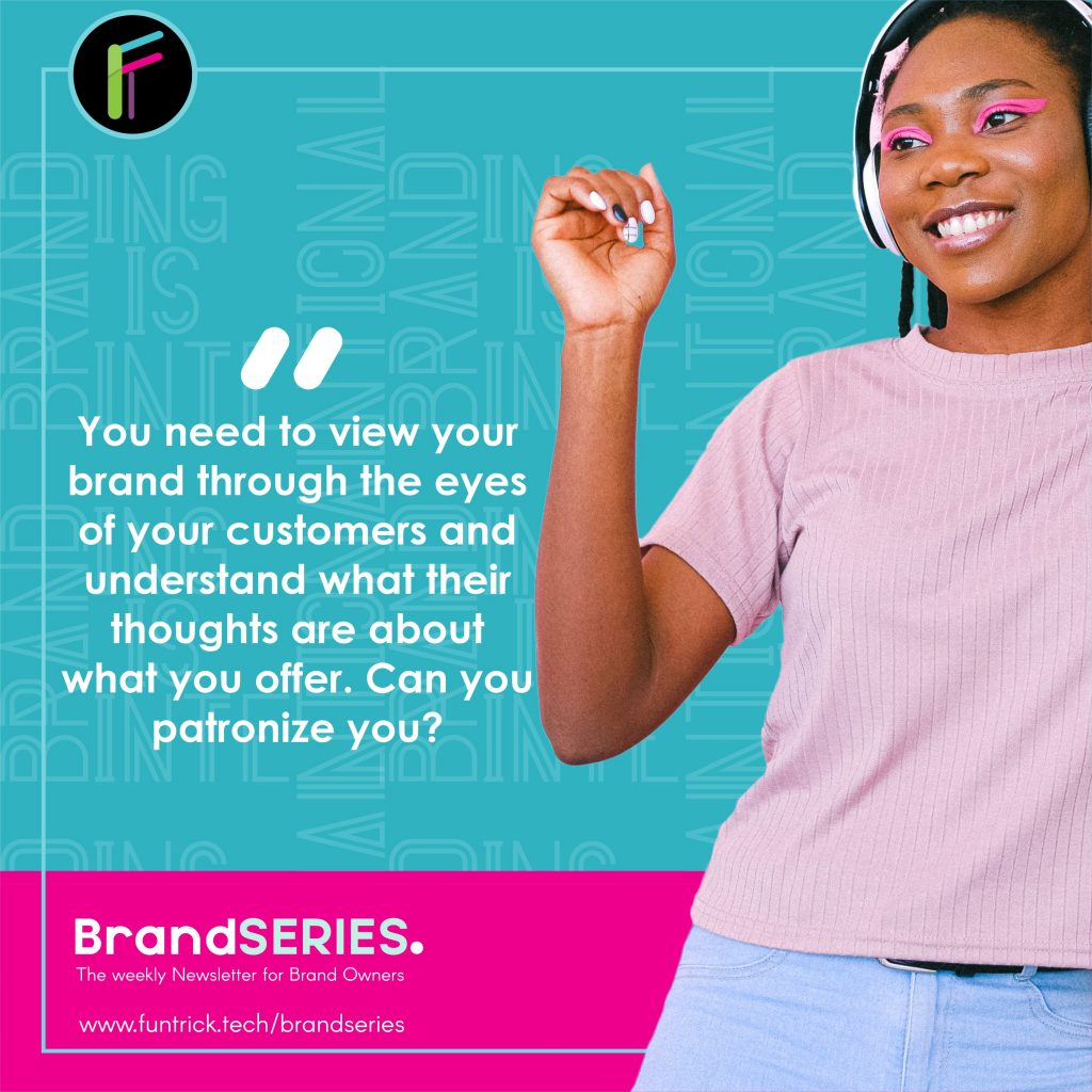 you need to to view your business using the eyes of a customer and know if people really have the right perception about you.